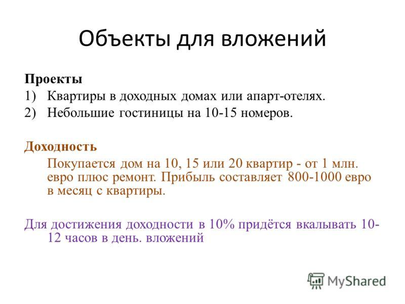 Объекты для вложений Проекты 1)Квартиры в доходных домах или апарт-отелях. 2)Небольшие гостиницы на 10-15 номеров. Доходность Покупается дом на 10, 15 или 20 квартир - от 1 млн. евро плюс ремонт. Прибыль составляет 800-1000 евро в месяц с квартиры. Д