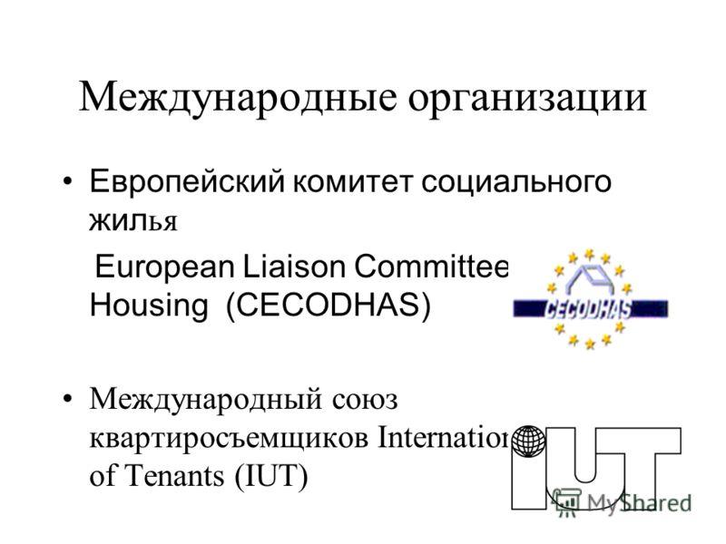 Международные организации Европейский комитет социального жил ья European Liaison Committee for Social Housing (CECODHAS) Международный союз квартиросъемщиков International Union of Tenants (IUT)