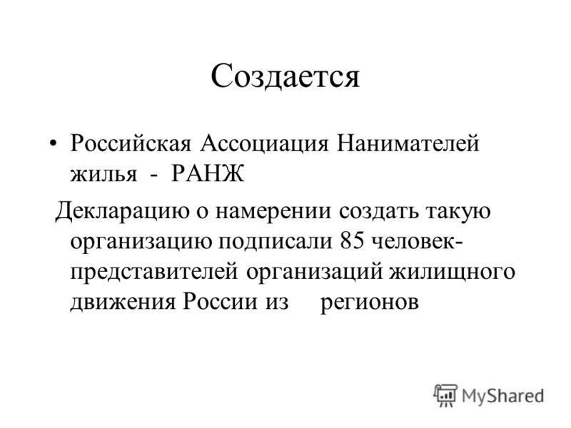 Создается Российская Ассоциация Нанимателей жилья - РАНЖ Декларацию о намерении создать такую организацию подписали 85 человек- представителей организаций жилищного движения России из регионов