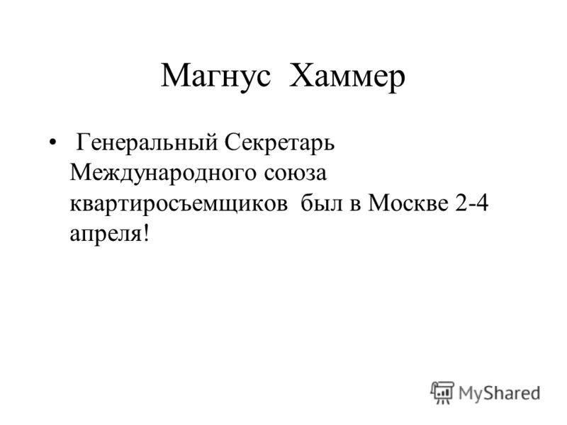 Магнус Хаммер Генеральный Секретарь Международного союза квартиросъемщиков был в Москве 2-4 апреля!