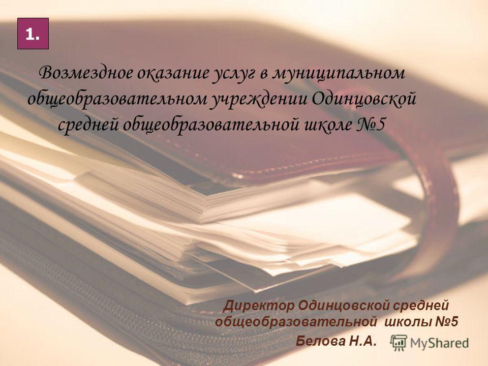 Возмездное оказание услуг в муниципальном общеобразовательном учреждении Одинцовской средней общеобразовательной школе 5 Директор Одинцовской средней общеобразовательной школы 5 Белова Н.А. 1.