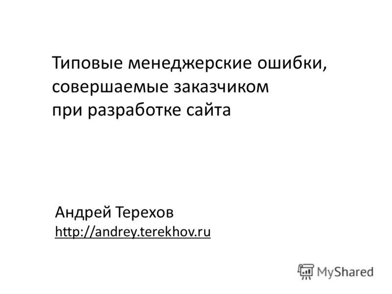 Типовые менеджерские ошибки, совершаемые заказчиком при разработке сайта Андрей Терехов http://andrey.terekhov.ru