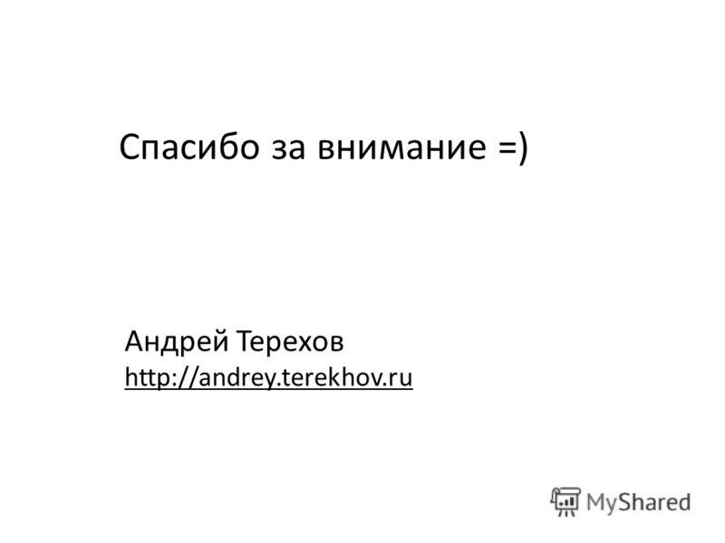 Спасибо за внимание =) Андрей Терехов http://andrey.terekhov.ru
