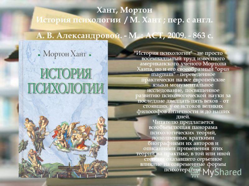 Хант, Мортон История психологии / М. Хант ; пер. с англ. А. В. Александровой. - М. : АСТ, 2009. - 863 с.