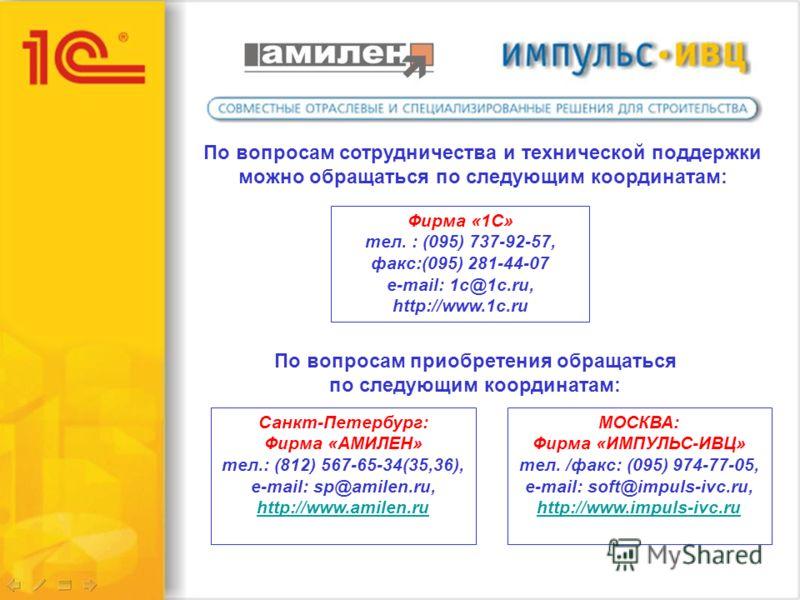 По вопросам сотрудничества и технической поддержки можно обращаться по следующим координатам: Фирма «1С» тел. : (095) 737-92-57, факс:(095) 281-44-07 e-mail: 1с@1c.ru, http://www.1c.ru По вопросам приобретения обращаться по следующим координатам: МОС