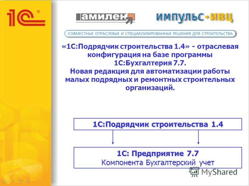«1C:Подрядчик строительства 1.4» - отраслевая конфигурация на базе программы 1С:Бухгалтерия 7.7. Новая редакция для автоматизации работы малых подрядных и ремонтных строительных организаций. 1С:Подрядчик строительства 1.4 1С: Предприятие 7.7 Компонен