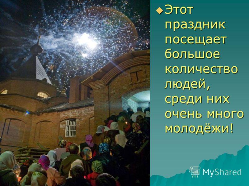 Этот праздник посещает большое количество людей, среди них очень много молодёжи!
