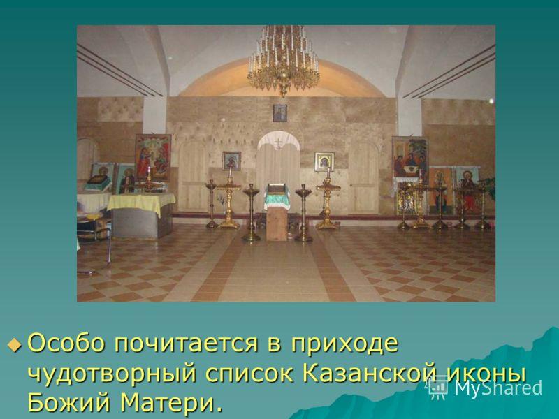 Особо почитается в приходе чудотворный список Казанской иконы Божий Матери. Особо почитается в приходе чудотворный список Казанской иконы Божий Матери.