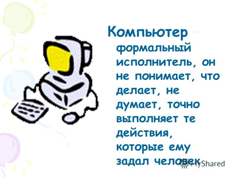 Компьютер – формальный исполнитель, он не понимает, что делает, не думает, точно выполняет те действия, которые ему задал человек