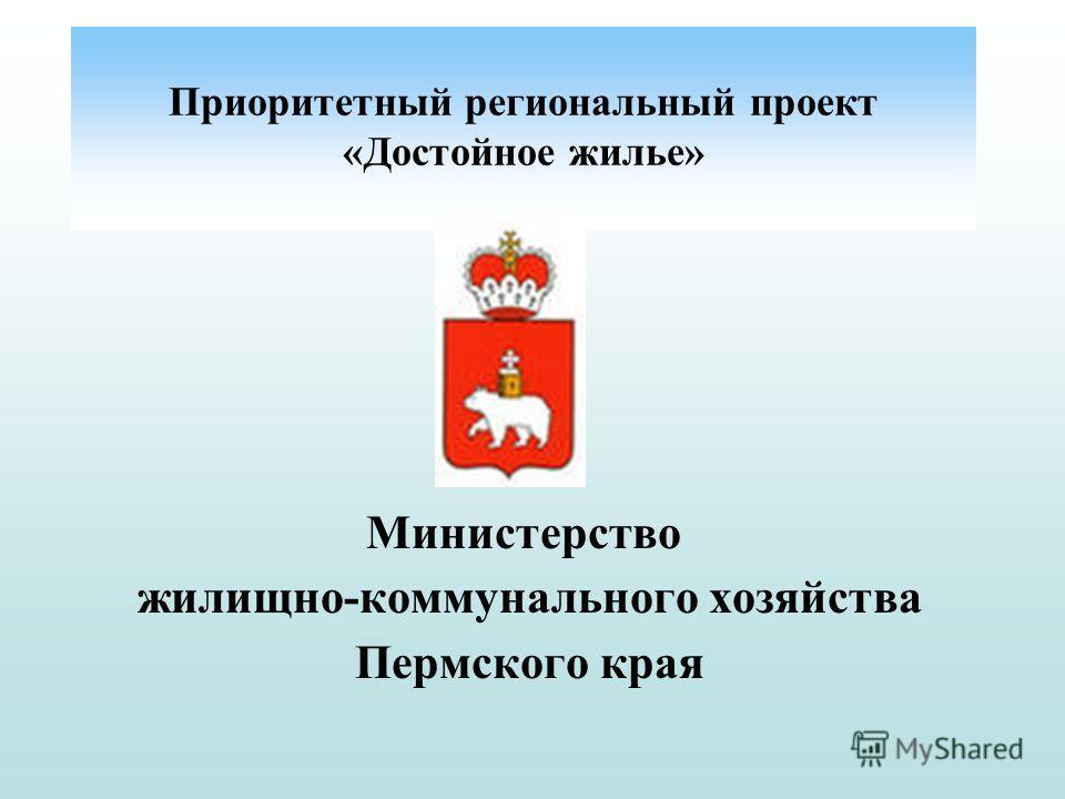 Министерство жилищно-коммунального хозяйства Пермского края Приоритетный региональный проект «Достойное жилье»