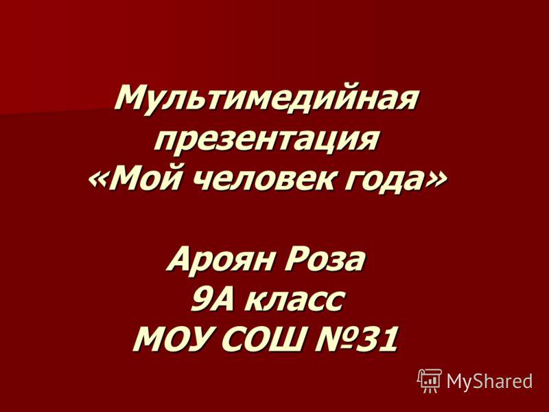 Мультимедийная презентация «Мой человек года» Ароян Роза 9А класс МОУ СОШ 31