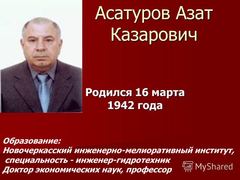 Асатуров Азат Казарович Родился 16 марта 1942 года Образование: Новочеркасский инженерно-мелиоративный институт, специальность - инженер-гидротехник Доктор экономических наук, профессор