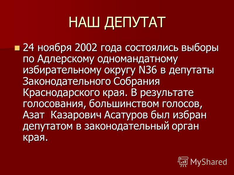НАШ ДЕПУТАТ 24 ноября 2002 года состоялись выборы по Адлерскому одномандатному избирательному округу N36 в депутаты Законодательного Собрания Краснодарского края. В результате голосования, большинством голосов, Азат Казарович Асатуров был избран депу