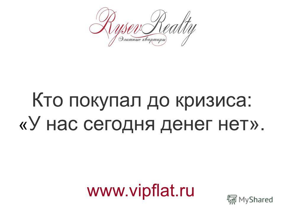 Кто покупал до кризиса: « У нас сегодня денег нет». www.vipflat.ru