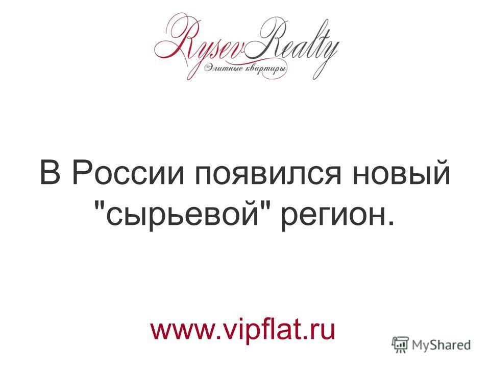 В России появился новый сырьевой регион. www.vipflat.ru