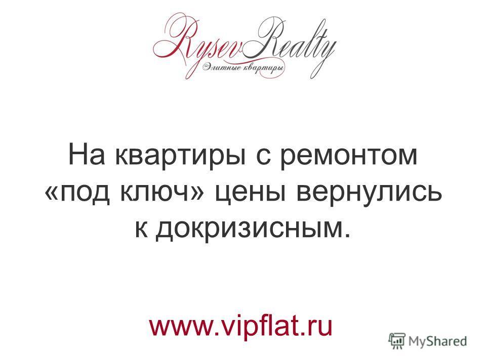 На квартиры с ремонтом «под ключ» цены вернулись к докризисным. www.vipflat.ru
