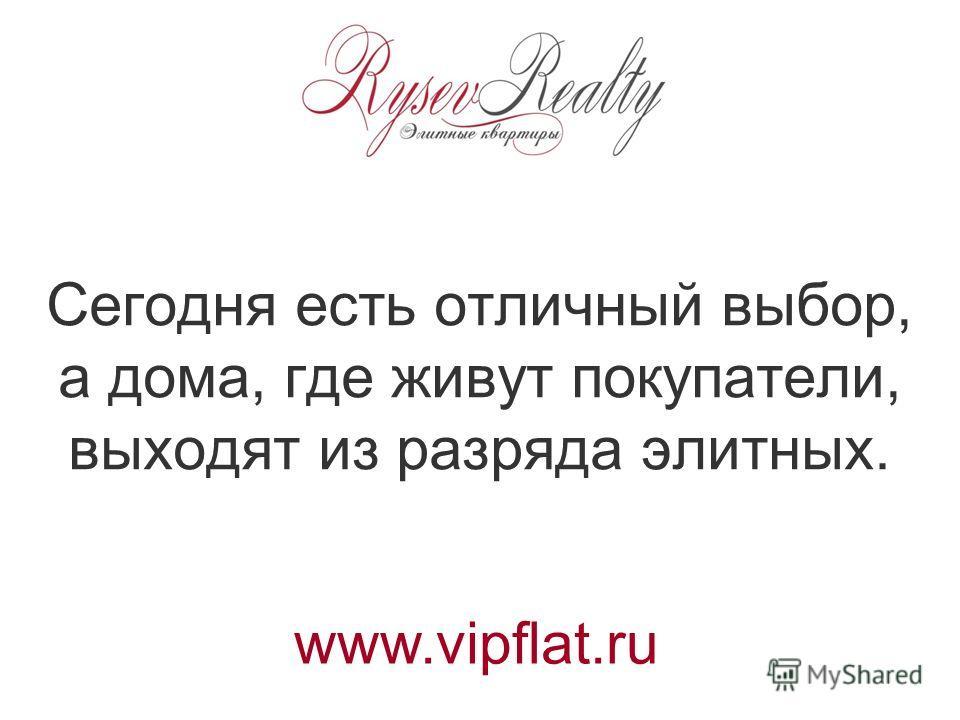 Сегодня есть отличный выбор, а дома, где живут покупатели, выходят из разряда элитных. www.vipflat.ru