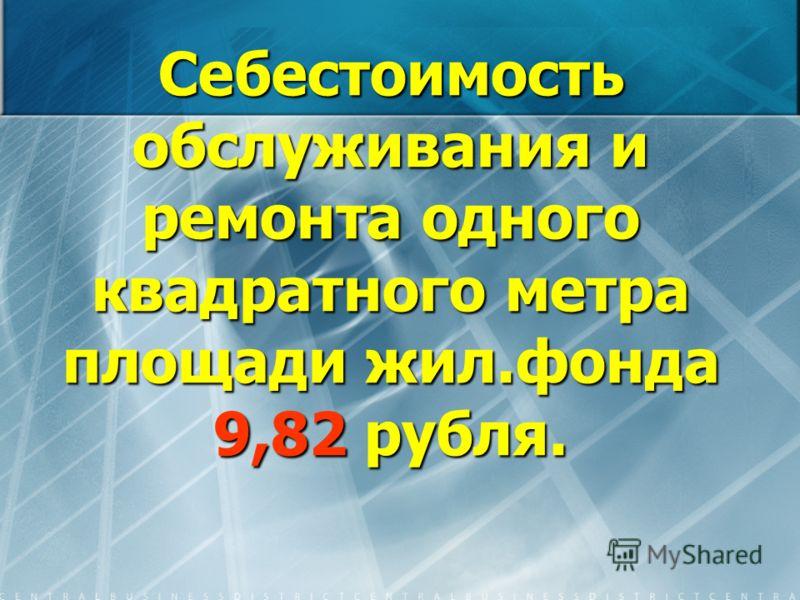 Себестоимость обслуживания и ремонта одного квадратного метра площади жил.фонда 9,82 рубля.