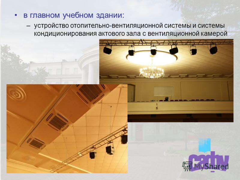 в главном учебном здании: –устройство отопительно-вентиляционной системы и системы кондиционирования актового зала с вентиляционной камерой