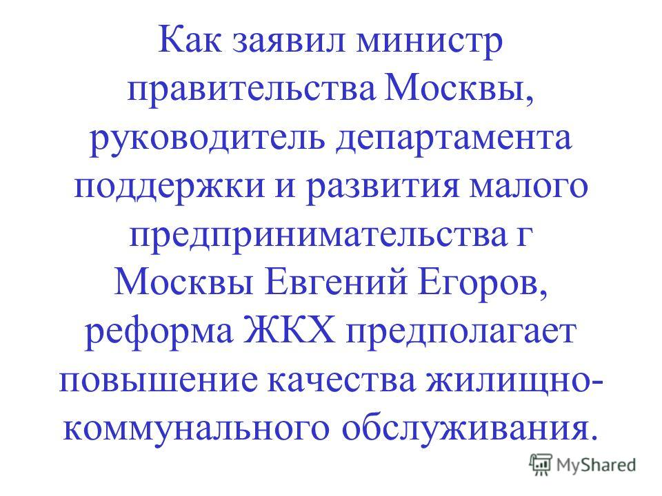 Как заявил министр правительства Москвы, руководитель департамента поддержки и развития малого предпринимательства г Москвы Евгений Егоров, реформа ЖКХ предполагает повышение качества жилищно- коммунального обслуживания.
