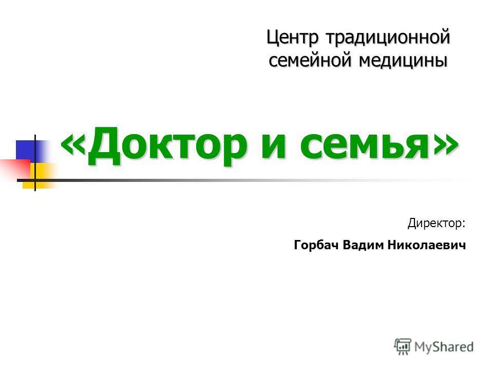 «Доктор и семья» Центр традиционной семейной медицины Директор: Горбач Вадим Николаевич