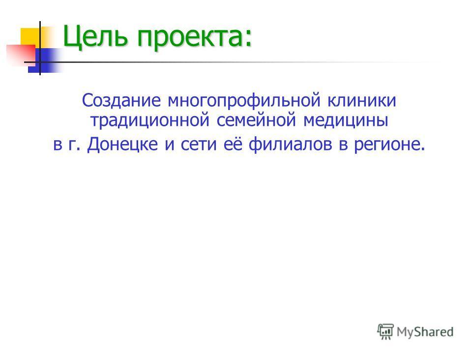 Цель проекта: Создание многопрофильной клиники традиционной семейной медицины в г. Донецке и сети её филиалов в регионе.