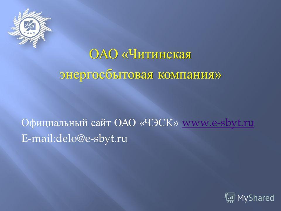 Официальный сайт ОАО « ЧЭСК » www.e-sbyt.ruwww.e-sbyt.ru E-mail:delo@e-sbyt.ru ОАО « Читинская энергосбытовая компания »