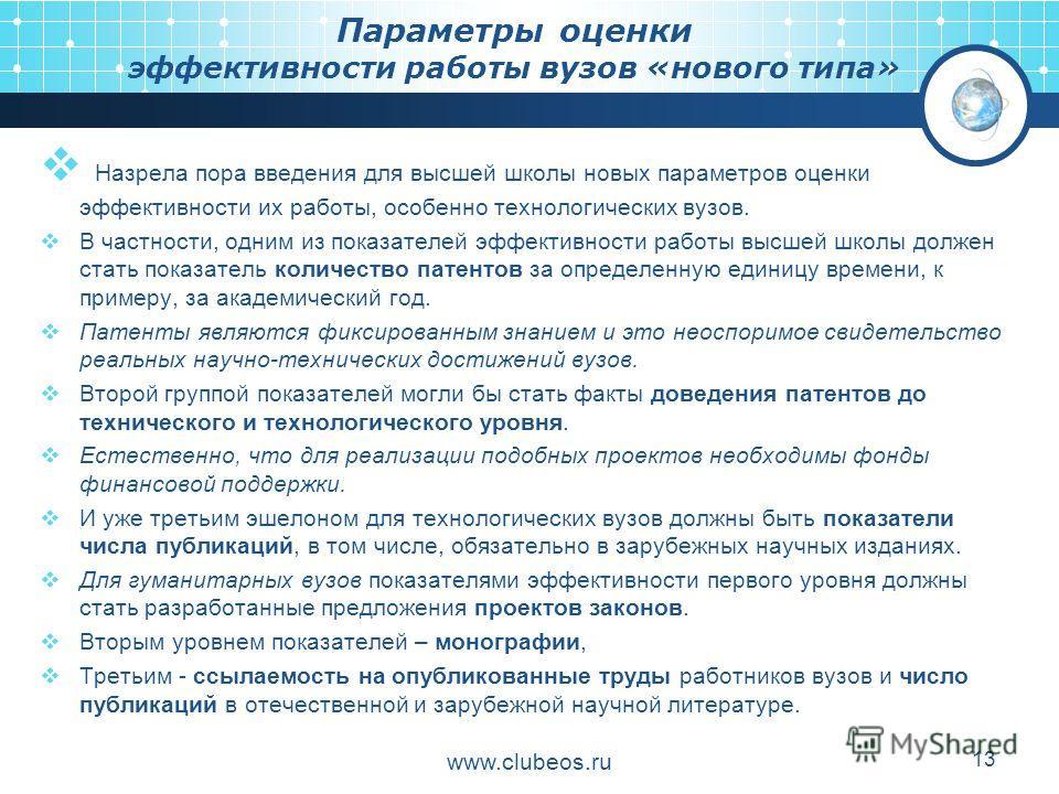 www.clubeos.ru 13 Параметры оценки эффективности работы вузов «нового типа» Назрела пора введения для высшей школы новых параметров оценки эффективности их работы, особенно технологических вузов. В частности, одним из показателей эффективности работы