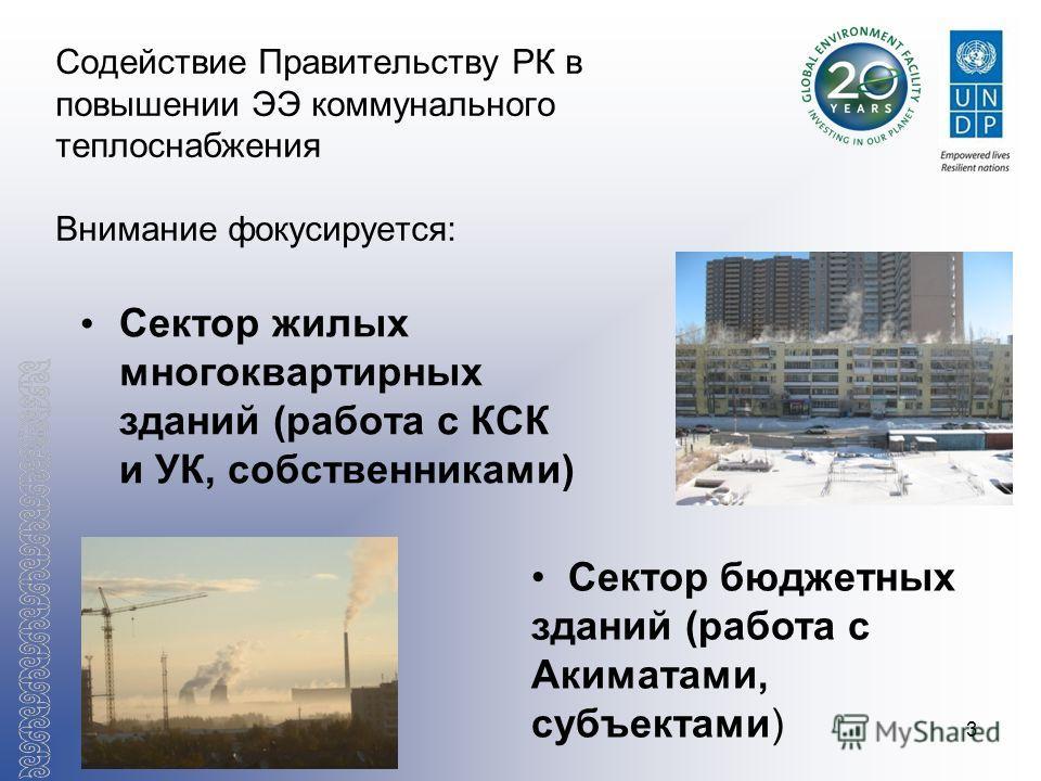 3 Содействие Правительству РК в повышении ЭЭ коммунального теплоснабжения Внимание фокусируется: Сектор жилых многоквартирных зданий (работа с КСК и УК, собственниками) Сектор бюджетных зданий (работа с Акиматами, субъектами)