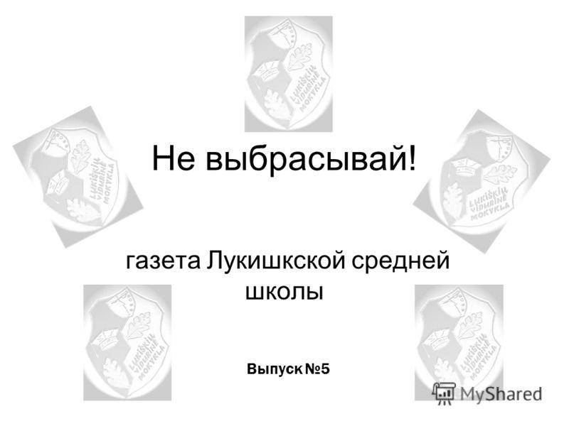 Не выбрасывай! газета Лукишкской средней школы Выпуск 5