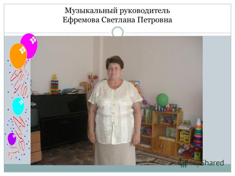 Музыкальный руководитель Ефремова Светлана Петровна