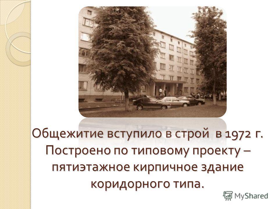 Общежитие вступило в строй в 1972 г. Построено по типовому проекту – пятиэтажное кирпичное здание коридорного типа.