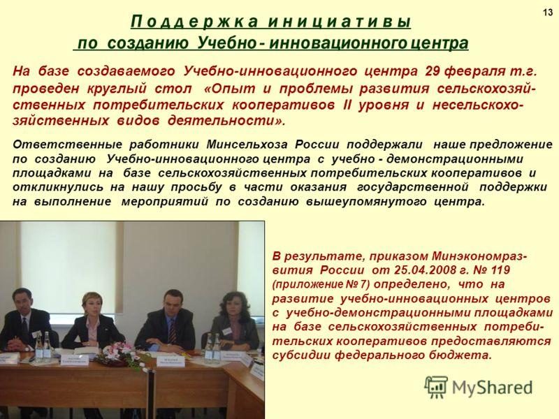 13 В результате, приказом Минэкономраз- вития России от 25.04.2008 г. 119 (приложение 7) определено, что на развитие учебно-инновационных центров с учебно-демонстрационными площадками на базе сельскохозяйственных потреби- тельских кооперативов предос