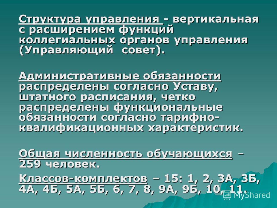 Структура управления - вертикальная с расширением функций коллегиальных органов управления (Управляющий совет). Административные обязанности распределены согласно Уставу, штатного расписания, четко распределены функциональные обязанности согласно тар