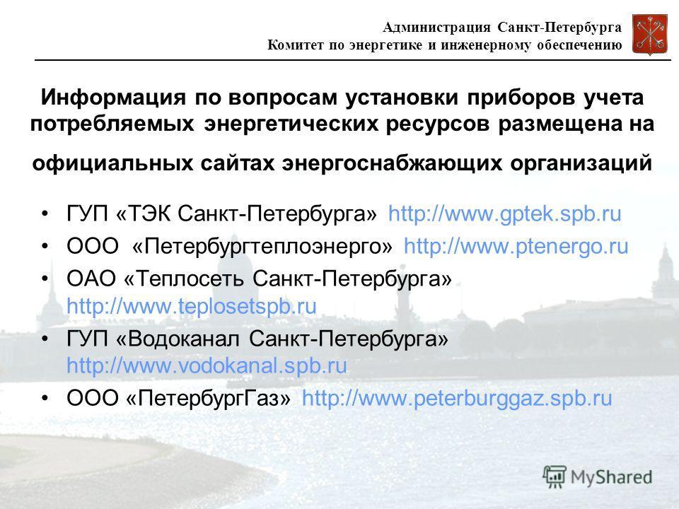 Администрация Санкт-Петербурга Комитет по энергетике и инженерному обеспечению Информация по вопросам установки приборов учета потребляемых энергетических ресурсов размещена на официальных сайтах энергоснабжающих организаций ГУП «ТЭК Санкт-Петербурга
