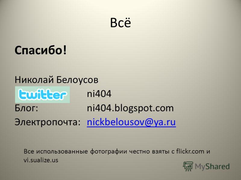 Всё Спасибо! Николай Белоусов ni404 Блог:ni404.blogspot.com Электропочта:nickbelousov@ya.runickbelousov@ya.ru Все использованные фотографии честно взяты c flickr.com и vi.sualize.us
