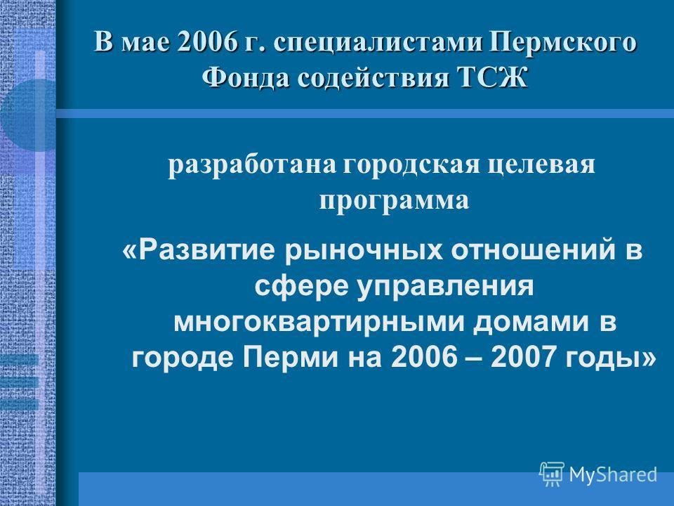 В мае 2006 г. специалистами Пермского Фонда содействия ТСЖ разработана городская целевая программа «Развитие рыночных отношений в сфере управления многоквартирными домами в городе Перми на 2006 – 2007 годы»