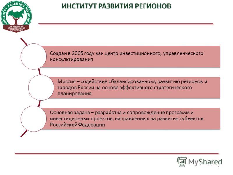 2 ИНСТИТУТ РАЗВИТИЯ РЕГИОНОВ Создан в 2005 году как центр инвестиционного, управленческого консультирования Миссия – содействие сбалансированному развитию регионов и городов России на основе эффективного стратегического планирования Основная задача –