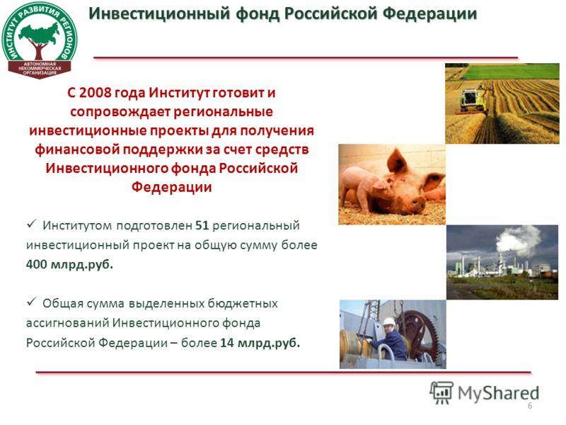 6 Инвестиционный фонд Российской Федерации С 2008 года Институт готовит и сопровождает региональные инвестиционные проекты для получения финансовой поддержки за счет средств Инвестиционного фонда Российской Федерации Институтом подготовлен 51 региона