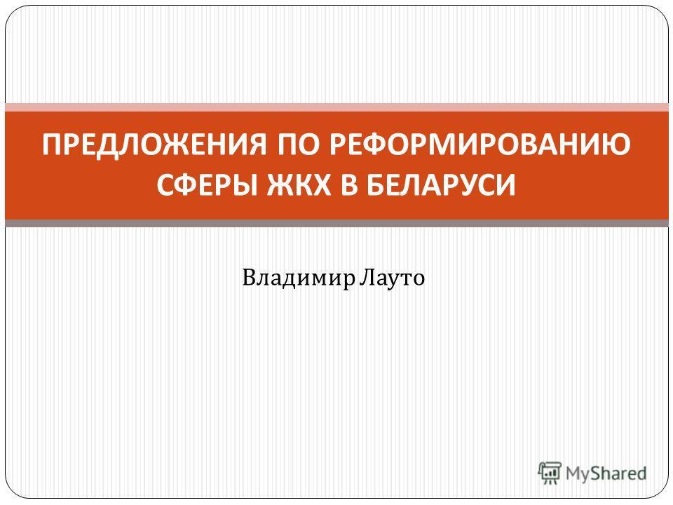 Владимир Лауто ПРЕДЛОЖЕНИЯ ПО РЕФОРМИРОВАНИЮ СФЕРЫ ЖКХ В БЕЛАРУСИ