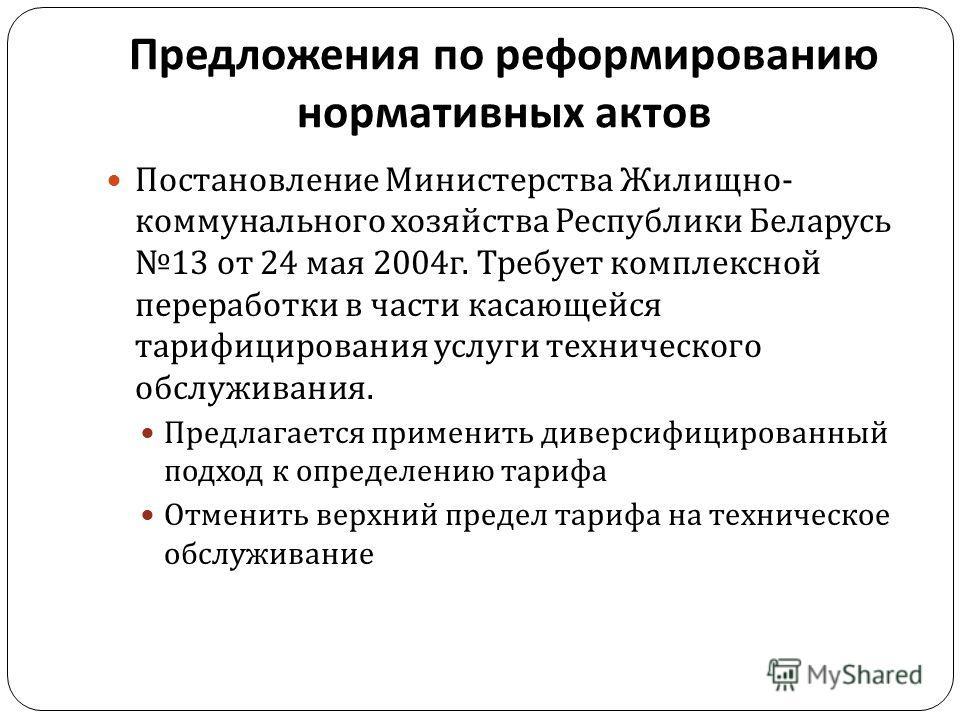 Предложения по реформированию нормативных актов Постановление Министерства Жилищно - коммунального хозяйства Республики Беларусь 13 от 24 мая 2004 г. Требует комплексной переработки в части касающейся тарифицирования услуги технического обслуживания.