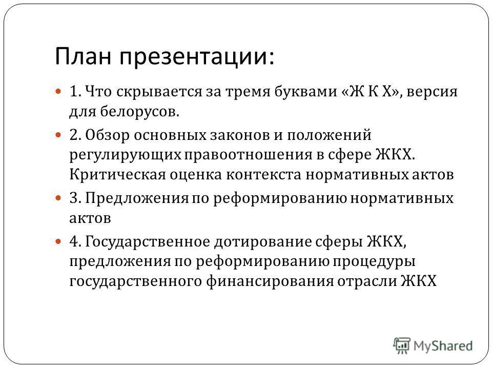 План презентации : 1. Что скрывается за тремя буквами « Ж К Х », версия для белорусов. 2. Обзор основных законов и положений регулирующих правоотношения в сфере ЖКХ. Критическая оценка контекста нормативных актов 3. Предложения по реформированию норм