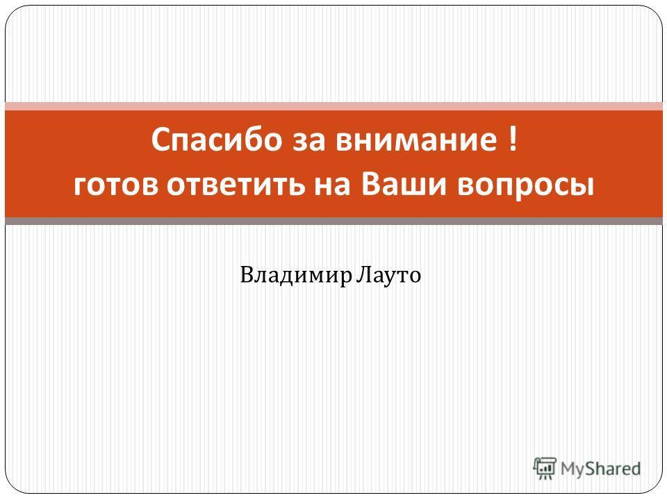 Владимир Лауто Спасибо за внимание ! готов ответить на Ваши вопросы