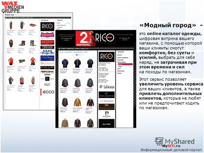 MySLO.ru Информационный деловой портал «Модный город» - это online каталог одежды, цифровая витрина вашего магазина, с помощью которой ваши клиенты смогут комфортно, без суеты и усилий, выбрать для себя наряд, не затрачивая при этом времени и сил на
