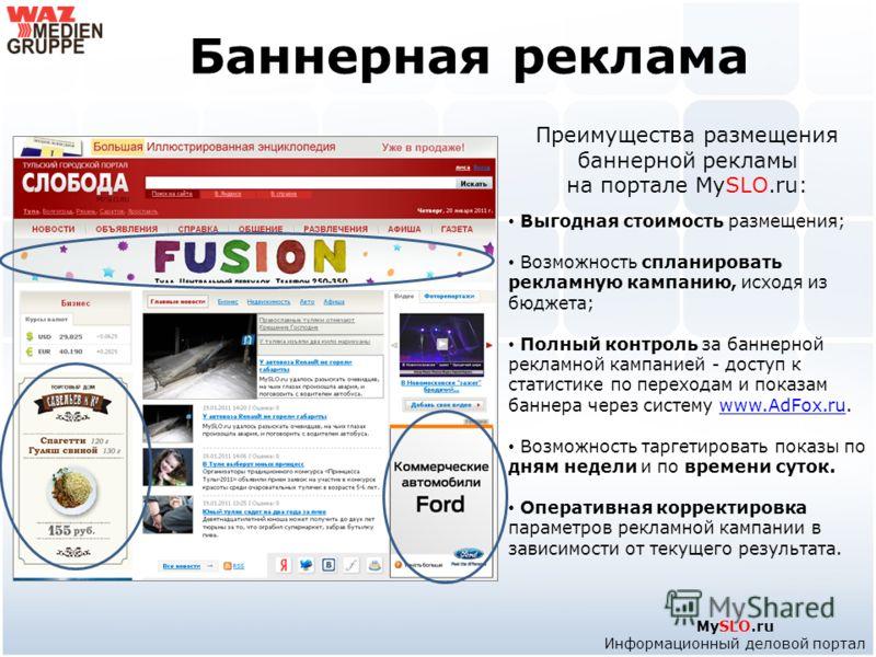 Баннерная реклама Преимущества размещения баннерной рекламы на портале MySLO.ru: Выгодная стоимость размещения; Возможность спланировать рекламную кампанию, исходя из бюджета; Полный контроль за баннерной рекламной кампанией - доступ к статистике по