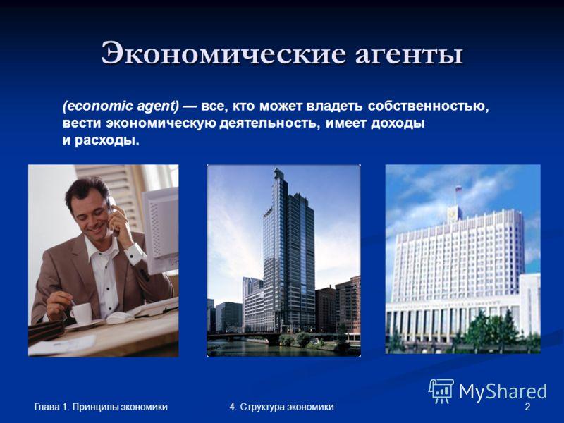 Глава 1. Принципы экономики 24. Структура экономики Экономические агенты (economic agent) все, кто может владеть собственностью, вести экономическую деятельность, имеет доходы и расходы.