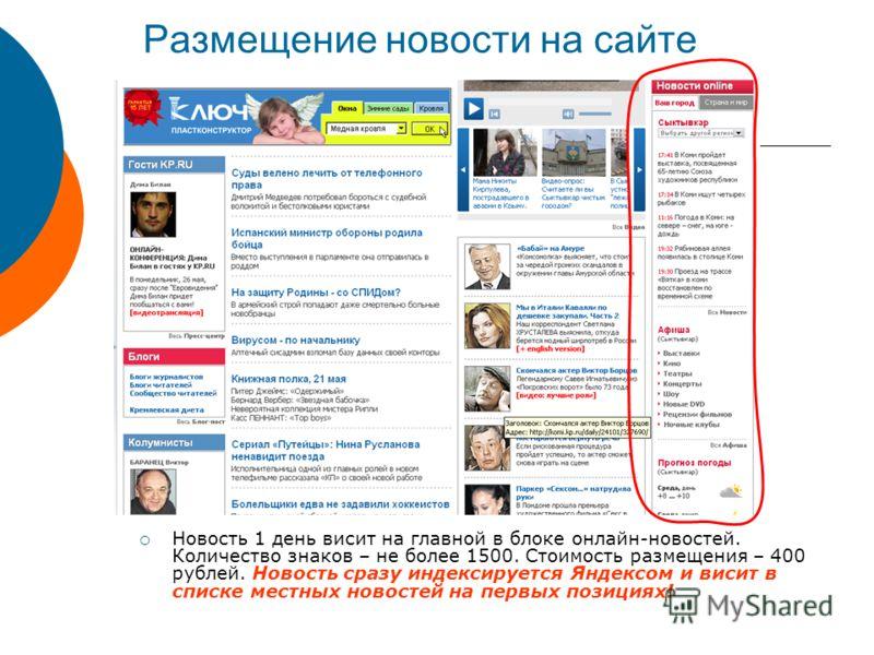 Размещение новости на сайте Новость 1 день висит на главной в блоке онлайн-новостей. Количество знаков – не более 1500. Стоимость размещения – 400 рублей. Новость сразу индексируется Яндексом и висит в списке местных новостей на первых позициях!