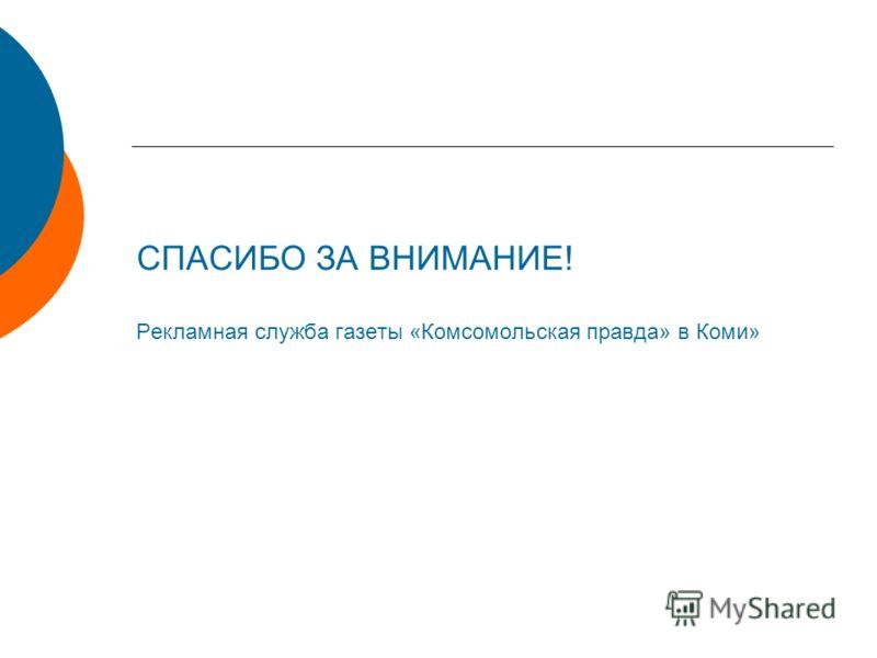 СПАСИБО ЗА ВНИМАНИЕ! Рекламная служба газеты «Комсомольская правда» в Коми»