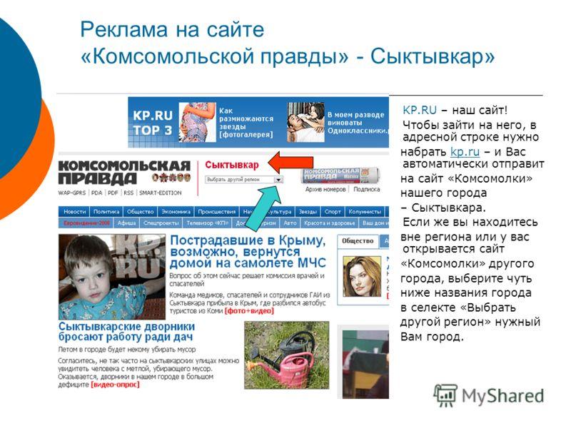 Реклама на сайте «Комсомольской правды» - Сыктывкар» KP.RU – наш сайт! Чтобы зайти на него, в адресной строке нужно набрать kp.ru – и Вас автоматически отправит на сайт «Комсомолки» нашего города – Сыктывкара. Если же вы находитесь вне региона или у