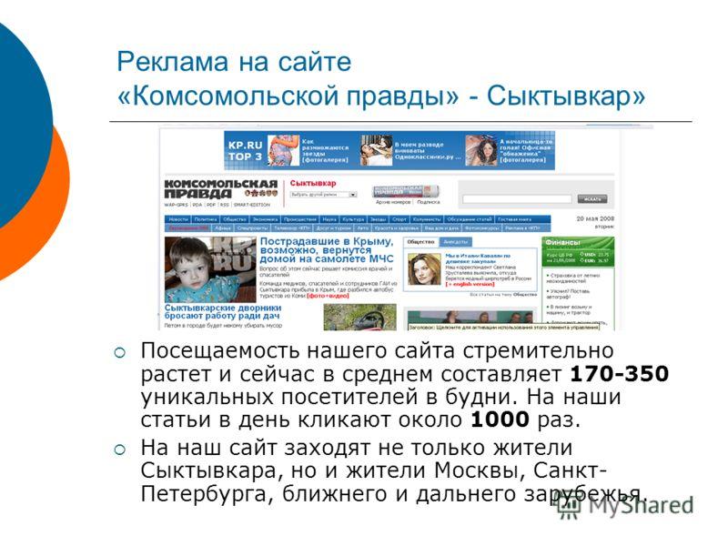 Реклама на сайте «Комсомольской правды» - Сыктывкар» Посещаемость нашего сайта стремительно растет и сейчас в среднем составляет 170-350 уникальных посетителей в будни. На наши статьи в день кликают около 1000 раз. На наш сайт заходят не только жител